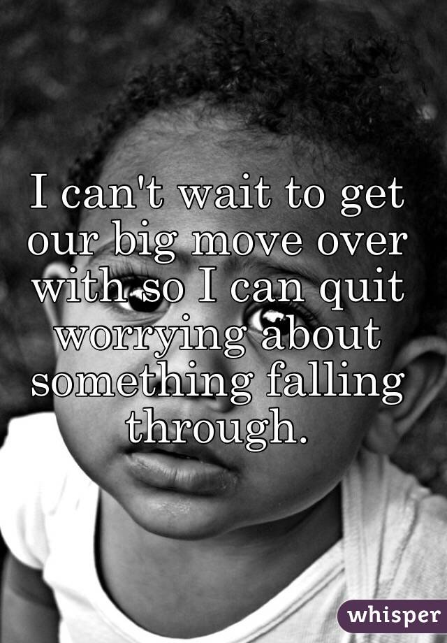 I can't wait to get our big move over with so I can quit worrying about something falling through.
