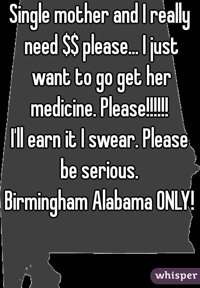 Single mother and I really need $$ please... I just want to go get her medicine. Please!!!!!!  I'll earn it I swear. Please be serious.  Birmingham Alabama ONLY!