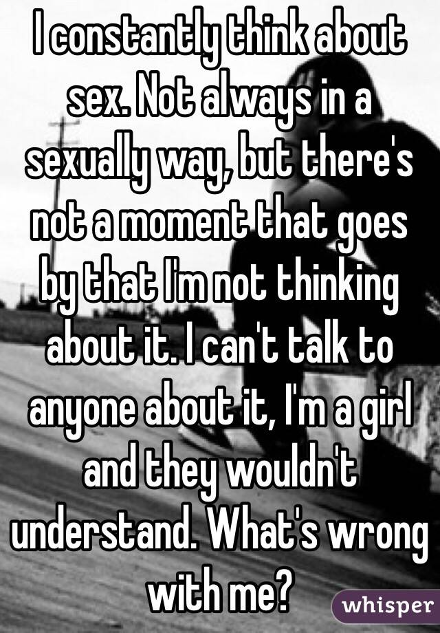 I constantly think about sex. Not always in a sexually way, but there's not a moment that goes by that I'm not thinking about it. I can't talk to anyone about it, I'm a girl and they wouldn't understand. What's wrong with me?