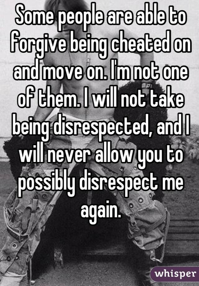 Some people are able to forgive being cheated on and move on. I'm not one of them. I will not take being disrespected, and I will never allow you to possibly disrespect me again.