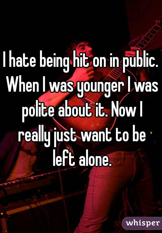 I hate being hit on in public. When I was younger I was polite about it. Now I really just want to be left alone.