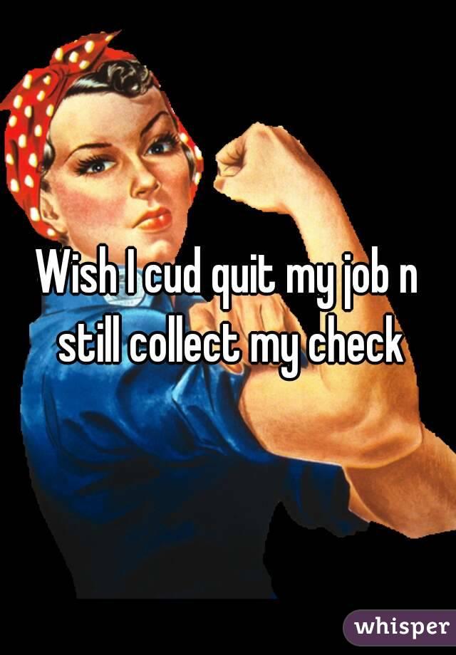 Wish I cud quit my job n still collect my check