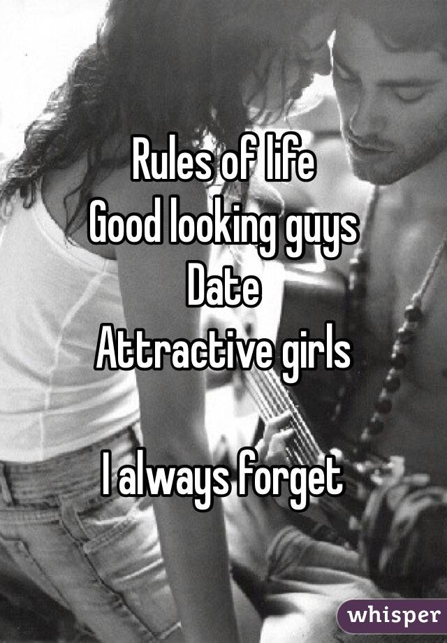 Rules of life  Good looking guys  Date  Attractive girls   I always forget