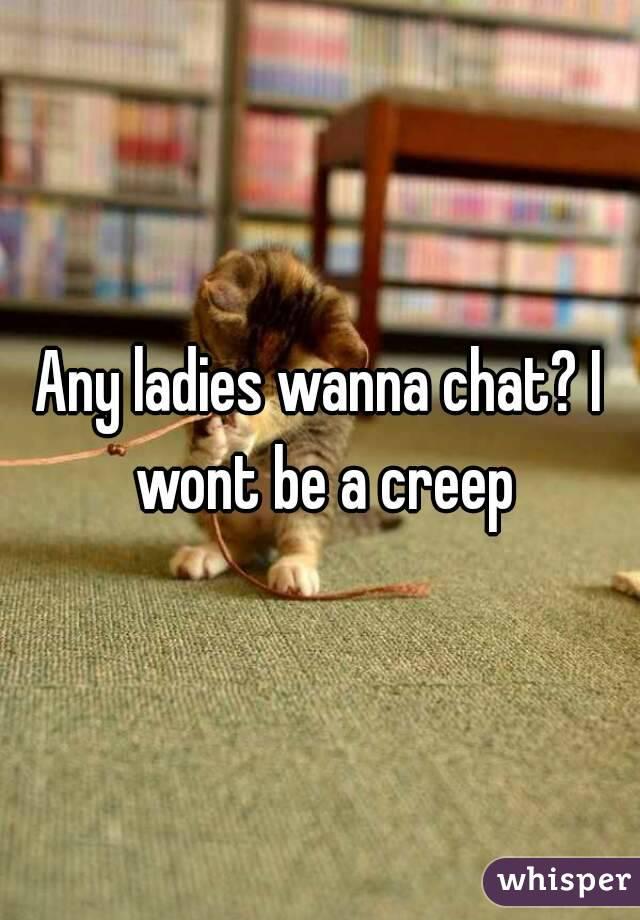 Any ladies wanna chat? I wont be a creep