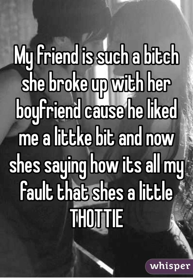 My friend is such a bitch she broke up with her boyfriend cause he liked me a littke bit and now shes saying how its all my fault that shes a little THOTTIE