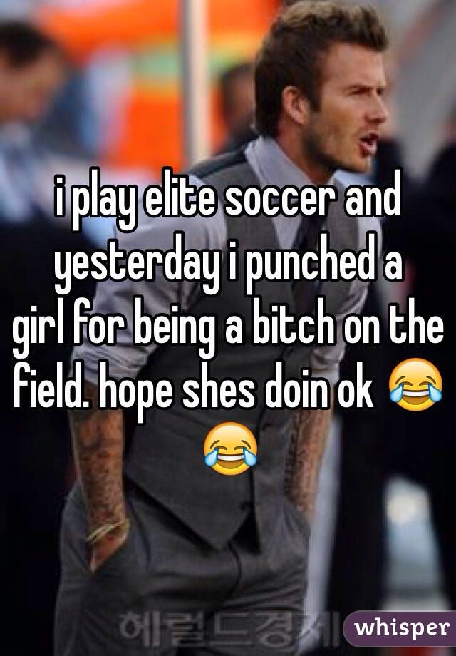 i play elite soccer and yesterday i punched a girl for being a bitch on the field. hope shes doin ok 😂😂