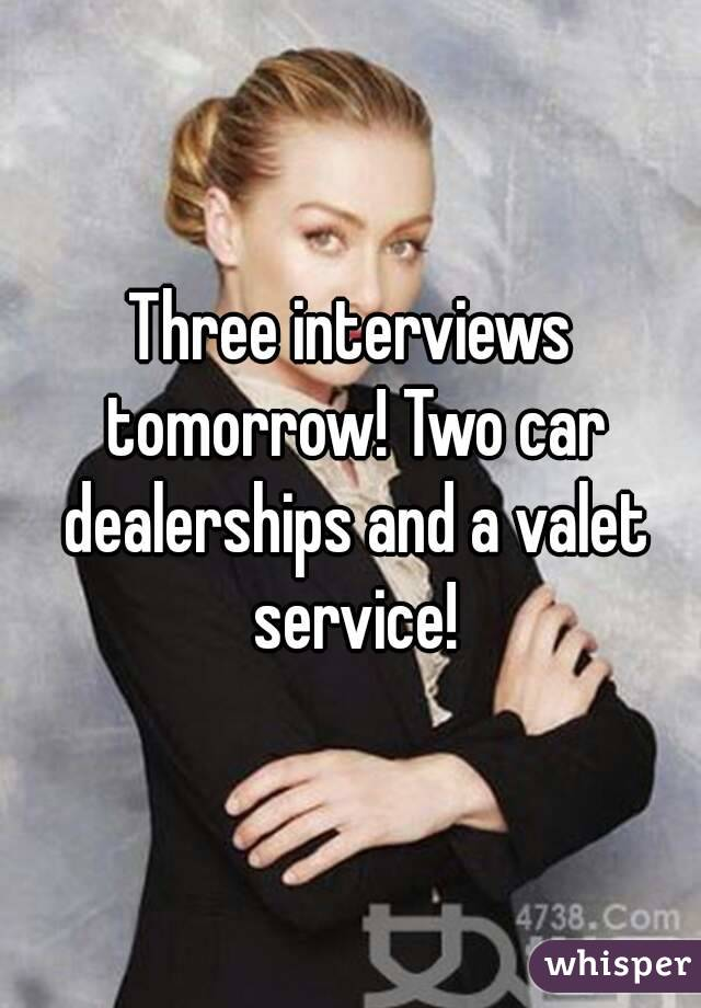 Three interviews tomorrow! Two car dealerships and a valet service!