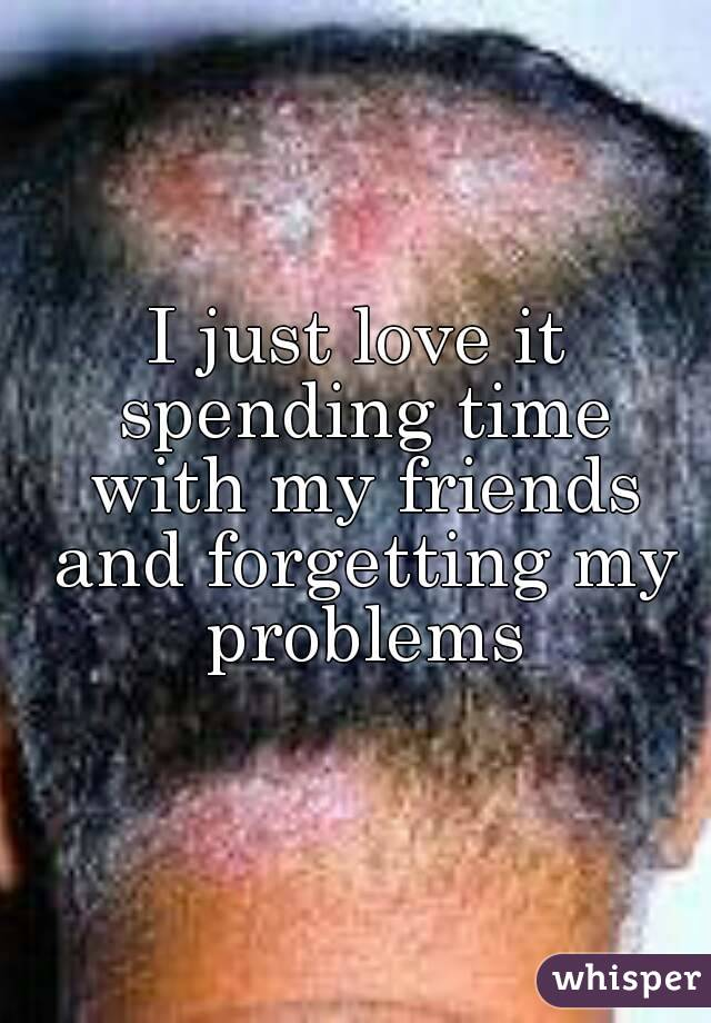 I just love it spending time with my friends and forgetting my problems