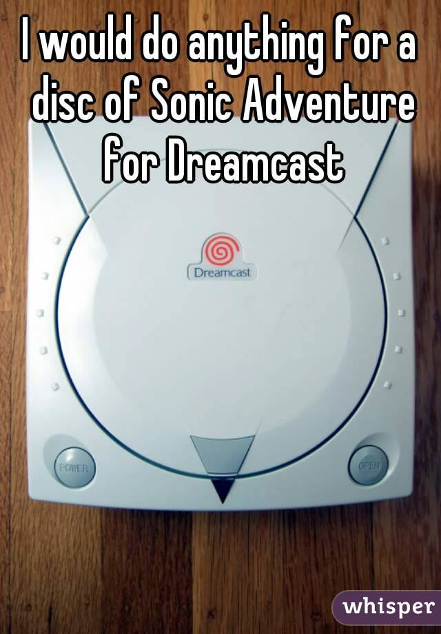 I would do anything for a disc of Sonic Adventure for Dreamcast