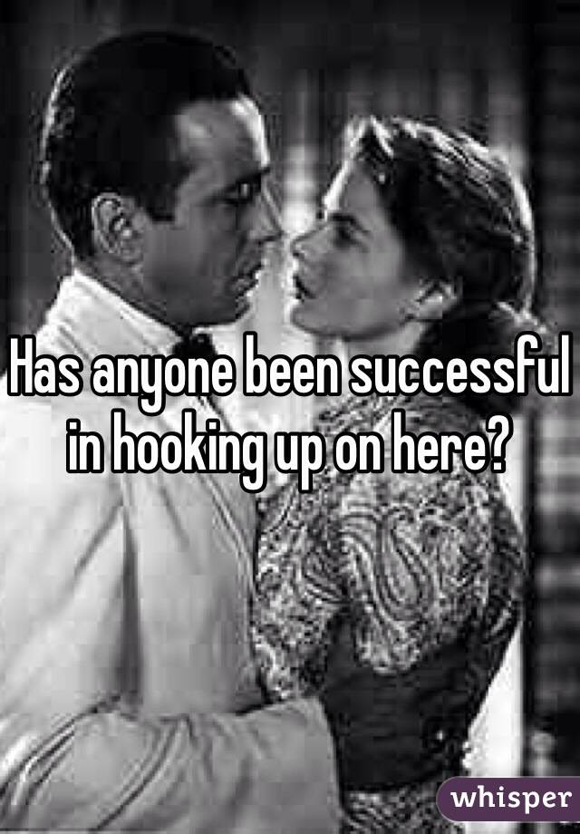 Has anyone been successful in hooking up on here?