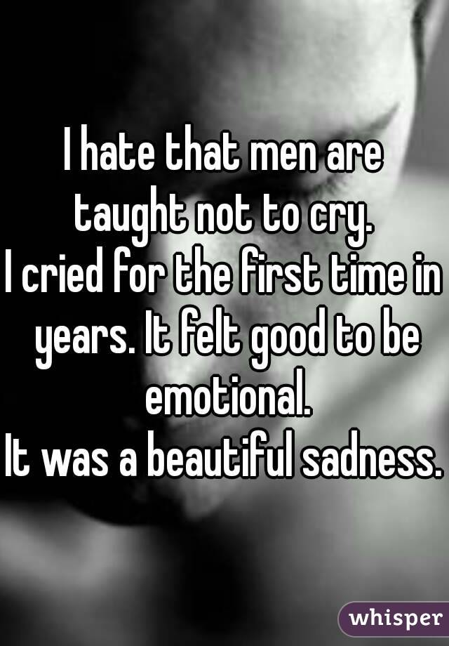 I hate that men are taught not to cry.  I cried for the first time in years. It felt good to be emotional. It was a beautiful sadness.