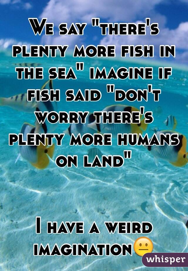 """We say """"there's plenty more fish in the sea"""" imagine if fish said """"don't worry there's plenty more humans on land""""    I have a weird imagination😐"""