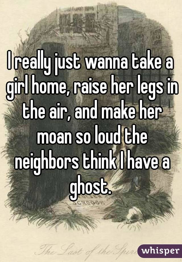 I really just wanna take a girl home, raise her legs in the air, and make her moan so loud the neighbors think I have a ghost.