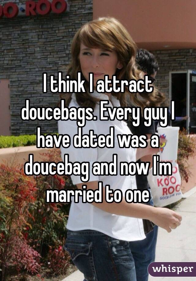 I think I attract doucebags. Every guy I have dated was a doucebag and now I'm married to one