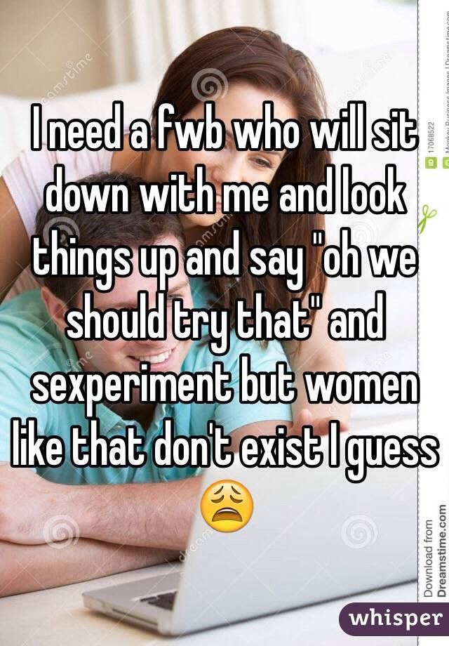 """I need a fwb who will sit down with me and look things up and say """"oh we should try that"""" and sexperiment but women like that don't exist I guess 😩"""
