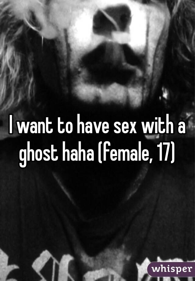 I want to have sex with a ghost haha (female, 17)