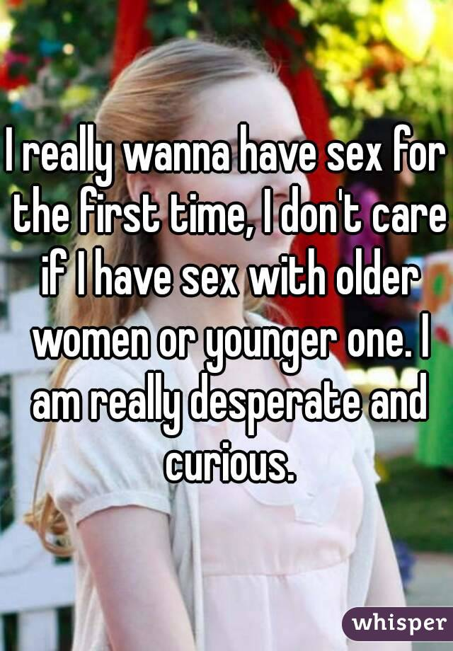 I really wanna have sex for the first time, I don't care if I have sex with older women or younger one. I am really desperate and curious.