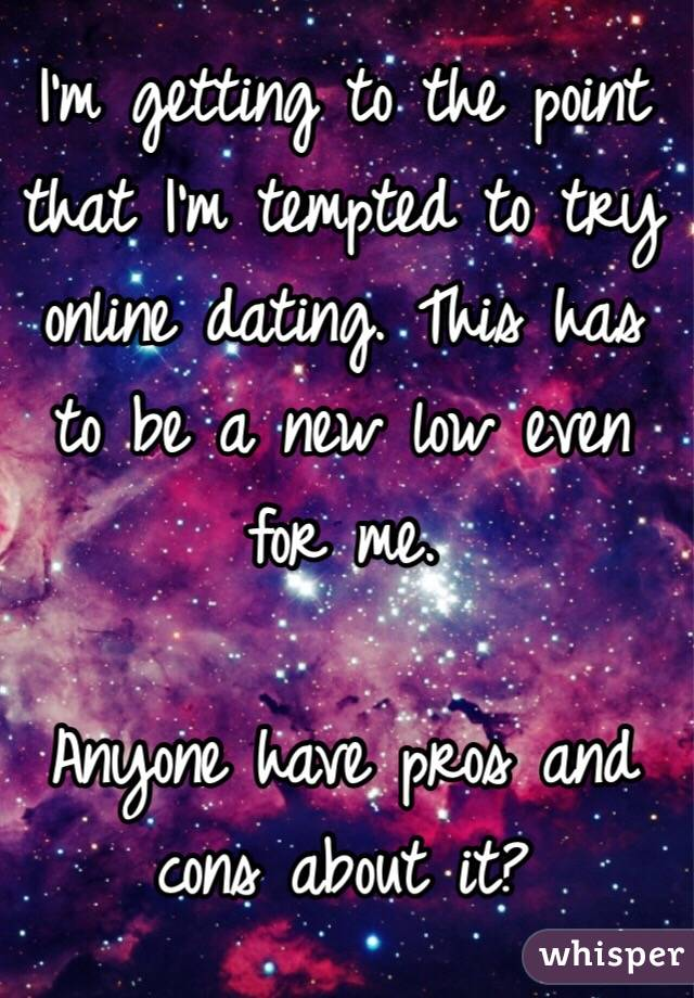 I'm getting to the point that I'm tempted to try online dating. This has to be a new low even for me.   Anyone have pros and cons about it?