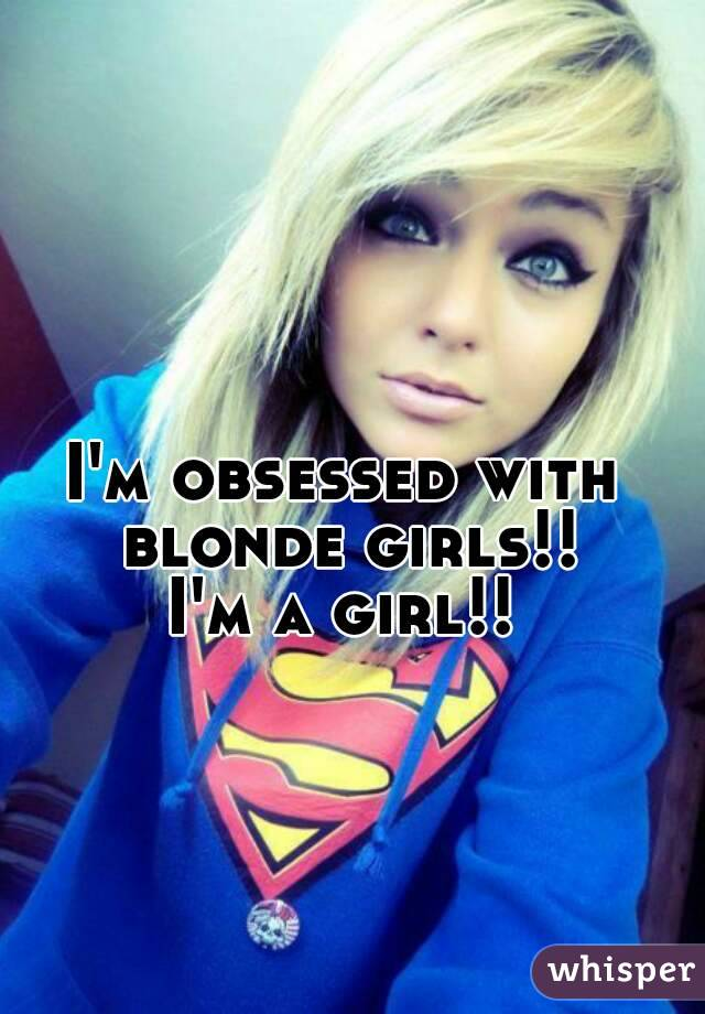 I'm obsessed with blonde girls!! I'm a girl!!
