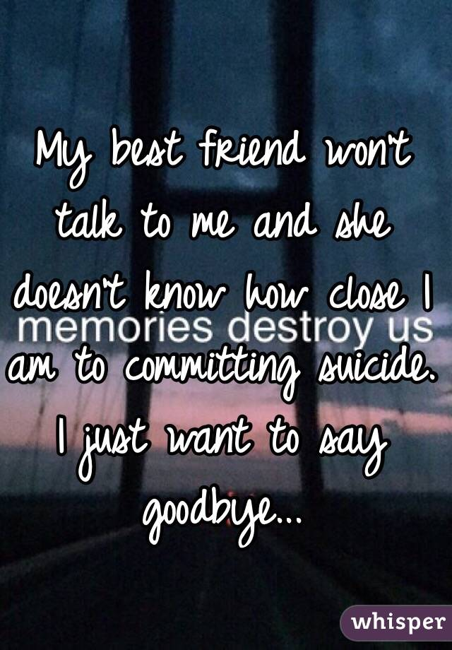 My best friend won't talk to me and she doesn't know how close I am to committing suicide. I just want to say goodbye...
