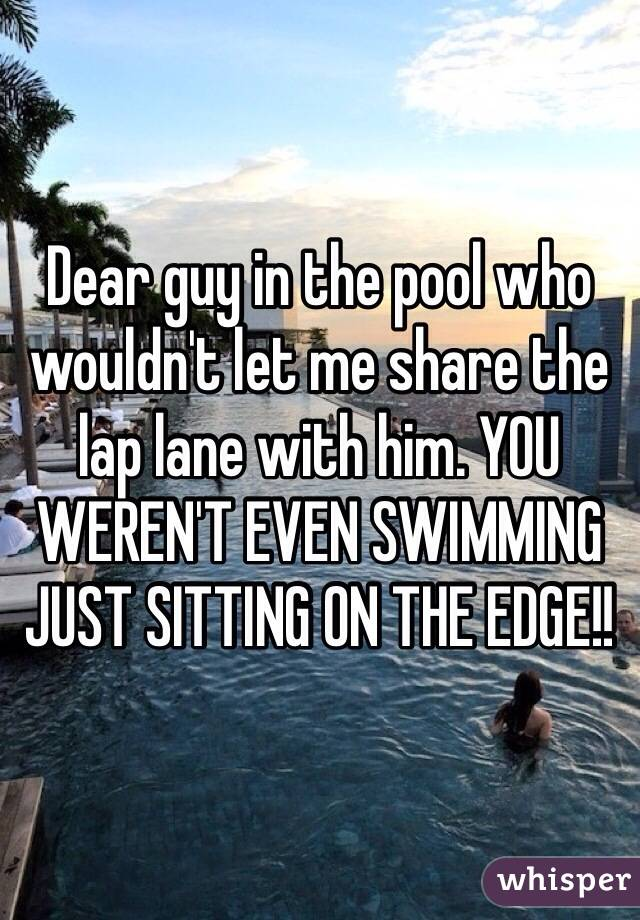 Dear guy in the pool who wouldn't let me share the lap lane with him. YOU WEREN'T EVEN SWIMMING JUST SITTING ON THE EDGE!!