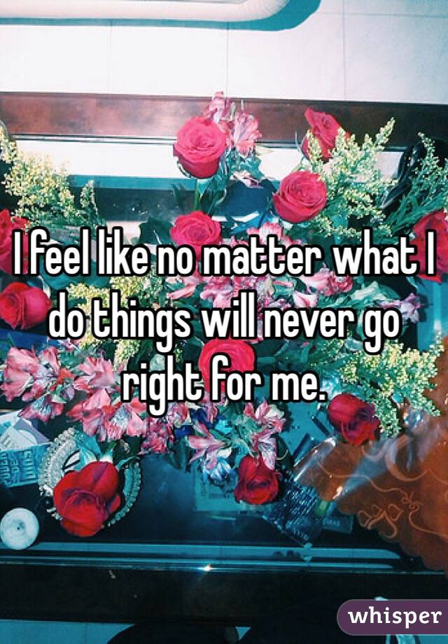 I feel like no matter what I do things will never go right for me.