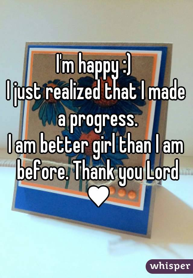 I'm happy :)  I just realized that I made a progress. I am better girl than I am before. Thank you Lord ♥