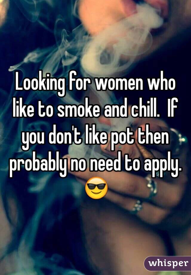 Looking for women who like to smoke and chill.  If you don't like pot then probably no need to apply. 😎