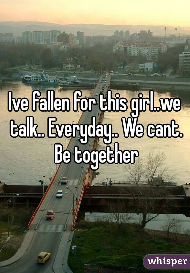 Ive fallen for this girl..we talk.. Everyday.. We cant. Be together