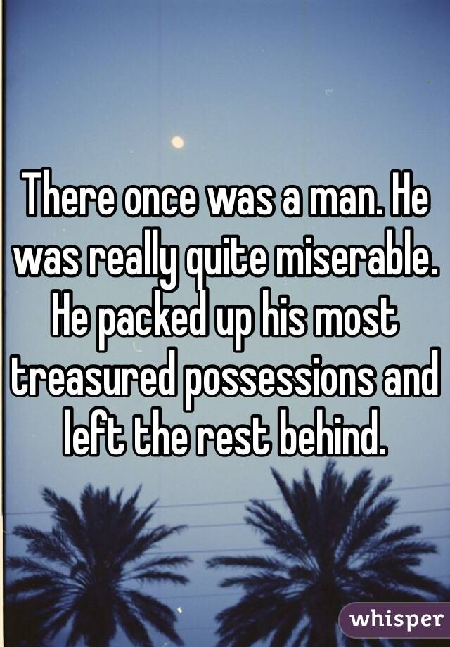 There once was a man. He was really quite miserable. He packed up his most treasured possessions and left the rest behind.