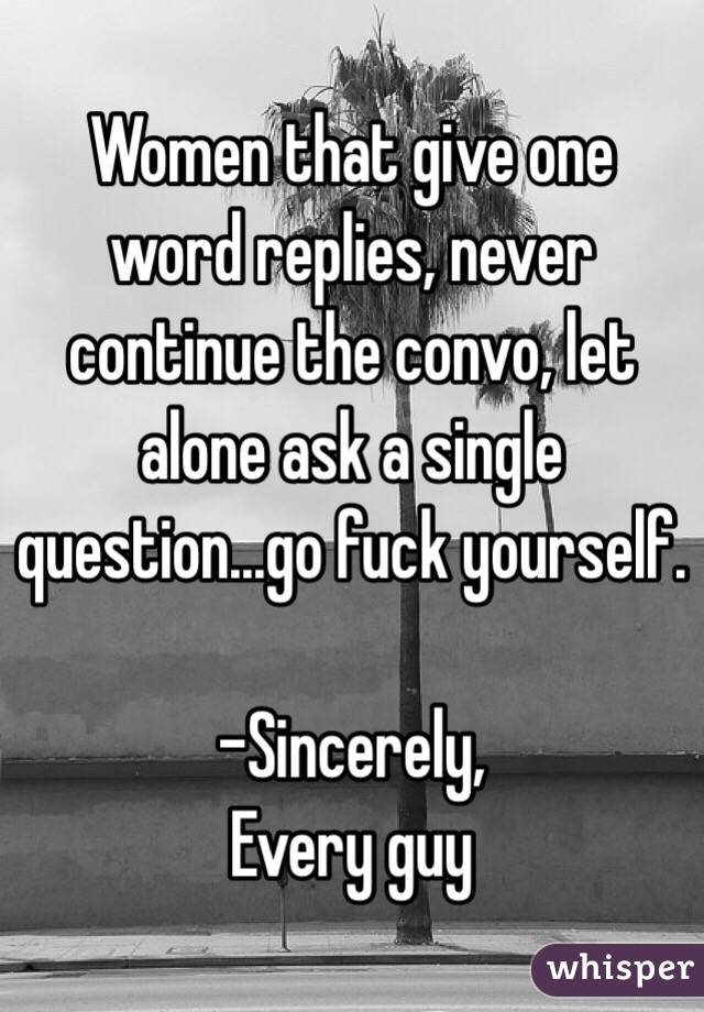 Women that give one word replies, never continue the convo, let alone ask a single question...go fuck yourself.   -Sincerely,  Every guy