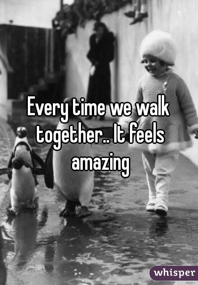 Every time we walk together.. It feels amazing