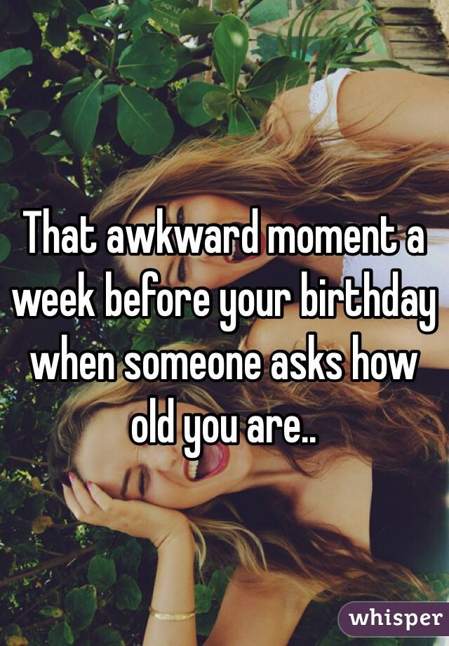 That awkward moment a week before your birthday when someone asks how old you are..