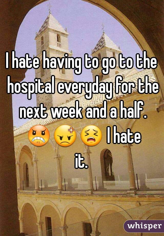 I hate having to go to the hospital everyday for the next week and a half. 😠😡😣 I hate it.
