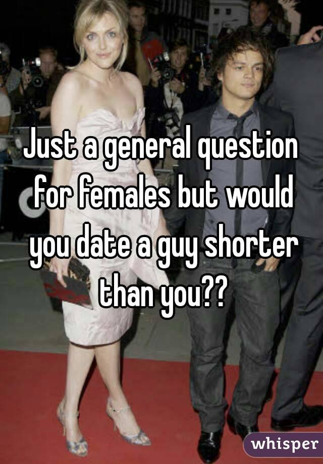 Just a general question for females but would you date a guy shorter than you??
