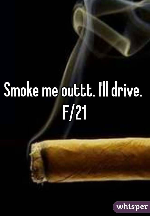 Smoke me outtt. I'll drive.  F/21