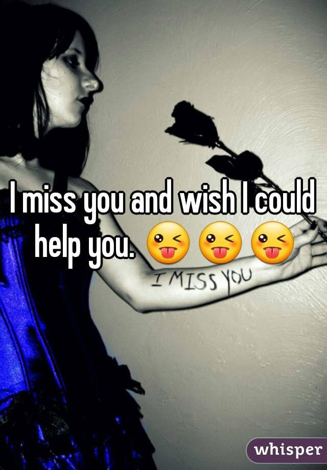 I miss you and wish I could help you. 😜😜😜