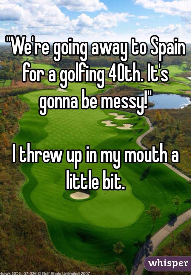 """""""We're going away to Spain for a golfing 40th. It's gonna be messy!""""  I threw up in my mouth a little bit."""