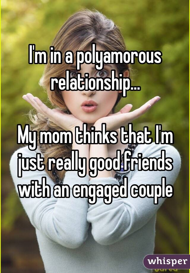 I'm in a polyamorous relationship...  My mom thinks that I'm just really good friends with an engaged couple