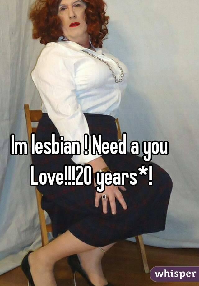 Im lesbian ! Need a you Love!!!20 years*!