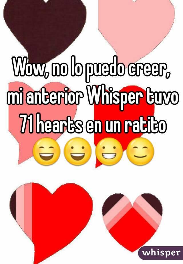 Wow, no lo puedo creer, mi anterior Whisper tuvo 71 hearts en un ratito 😄😃😀😊