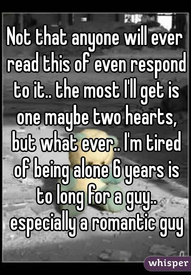 Not that anyone will ever read this of even respond to it.. the most I'll get is one maybe two hearts, but what ever.. I'm tired of being alone 6 years is to long for a guy.. especially a romantic guy