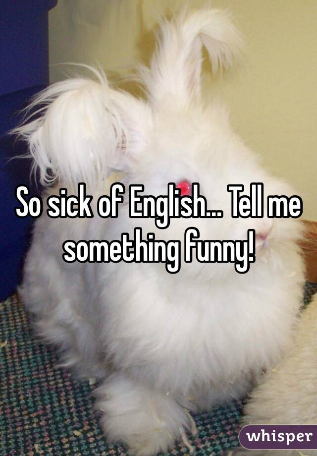 So sick of English... Tell me something funny!