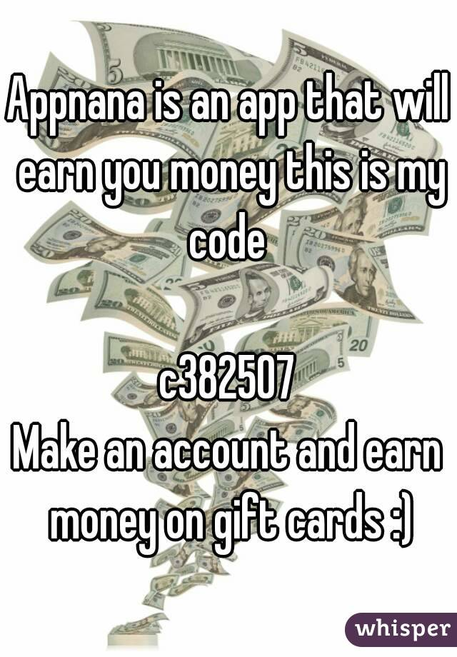 Appnana is an app that will earn you money this is my code   c382507 Make an account and earn money on gift cards :)