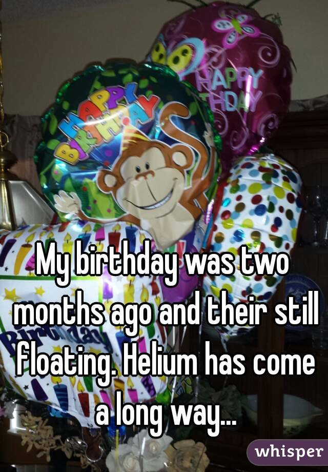 My birthday was two months ago and their still floating. Helium has come a long way...