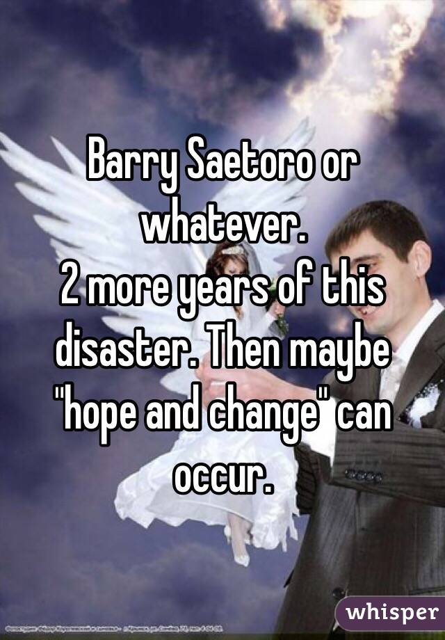 "Barry Saetoro or whatever.  2 more years of this disaster. Then maybe ""hope and change"" can occur."