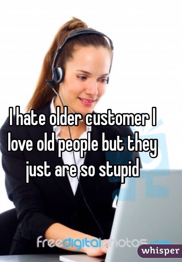 I hate older customer I love old people but they just are so stupid
