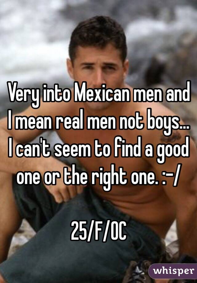 Very into Mexican men and I mean real men not boys... I can't seem to find a good one or the right one. :-/   25/F/OC