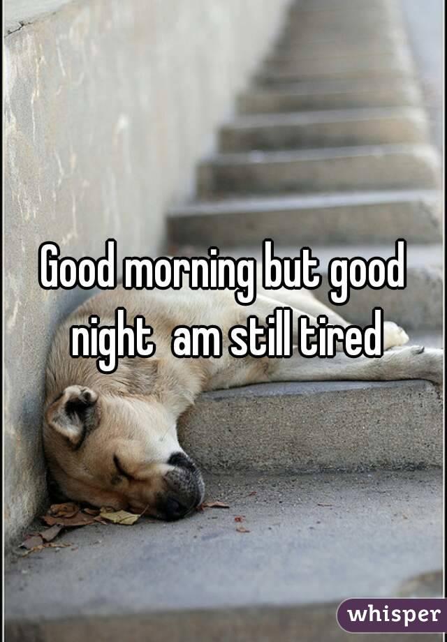 Good morning but good night  am still tired