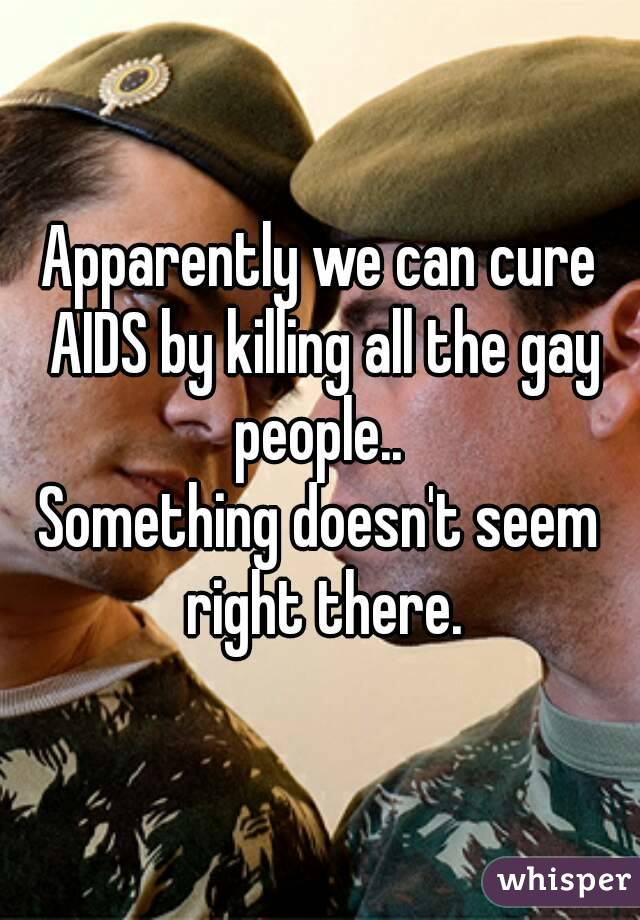 Apparently we can cure AIDS by killing all the gay people..  Something doesn't seem right there.